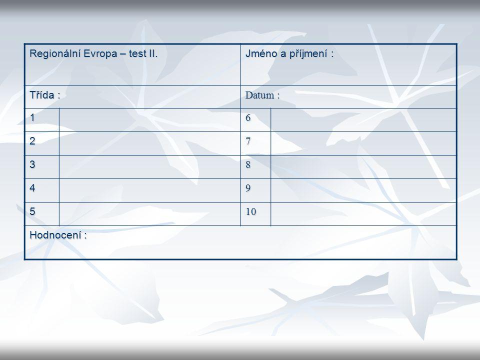 Regionální Evropa – test II. Jméno a příjmení : Třída : Datum : 16 27 38 49 510 Hodnocení :