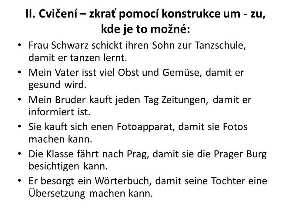 II. Cvičení – zkrať pomocí konstrukce um - zu, kde je to možné: Frau Schwarz schickt ihren Sohn zur Tanzschule, damit er tanzen lernt. Mein Vater isst