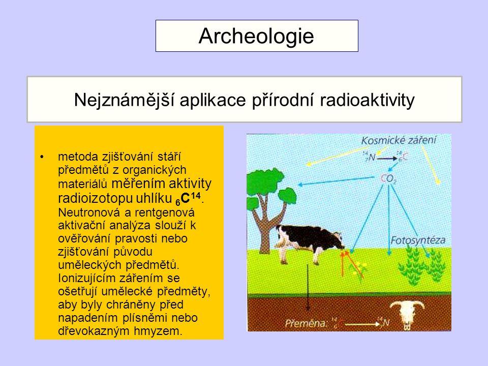 Nejznámější aplikace přírodní radioaktivity metoda zjišťování stáří předmětů z organických materiálů měřením aktivity radioizotopu uhlíku 6 C 14.