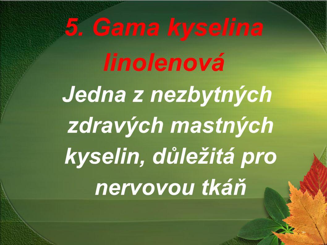 5. Gama kyselina linolenová Jedna z nezbytných zdravých mastných kyselin, důležitá pro nervovou tkáň