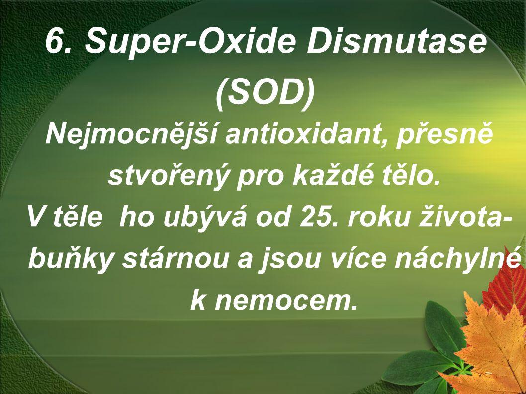 6. Super-Oxide Dismutase (SOD) Nejmocnější antioxidant, přesně stvořený pro každé tělo. V těle ho ubývá od 25. roku života- buňky stárnou a jsou více