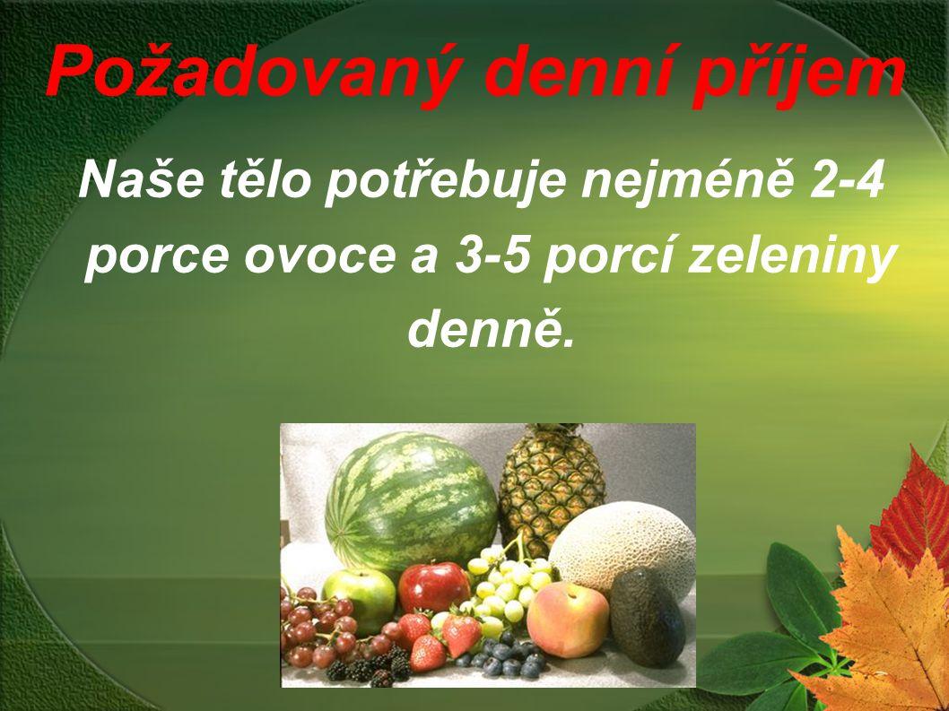 Požadovaný denní příjem Naše tělo potřebuje nejméně 2-4 porce ovoce a 3-5 porcí zeleniny denně.