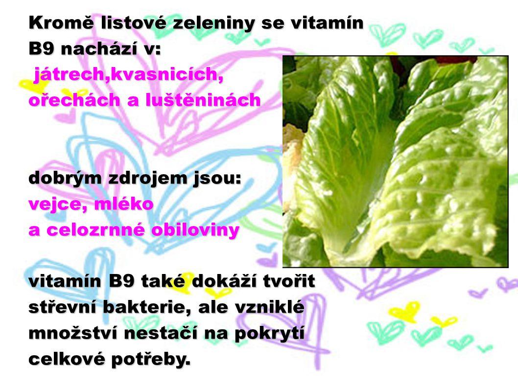 Kromě listové zeleniny se vitamín B9 nachází v: játrech,kvasnicích, játrech,kvasnicích, ořechách a luštěninách dobrým zdrojem jsou: vejce, mléko a cel