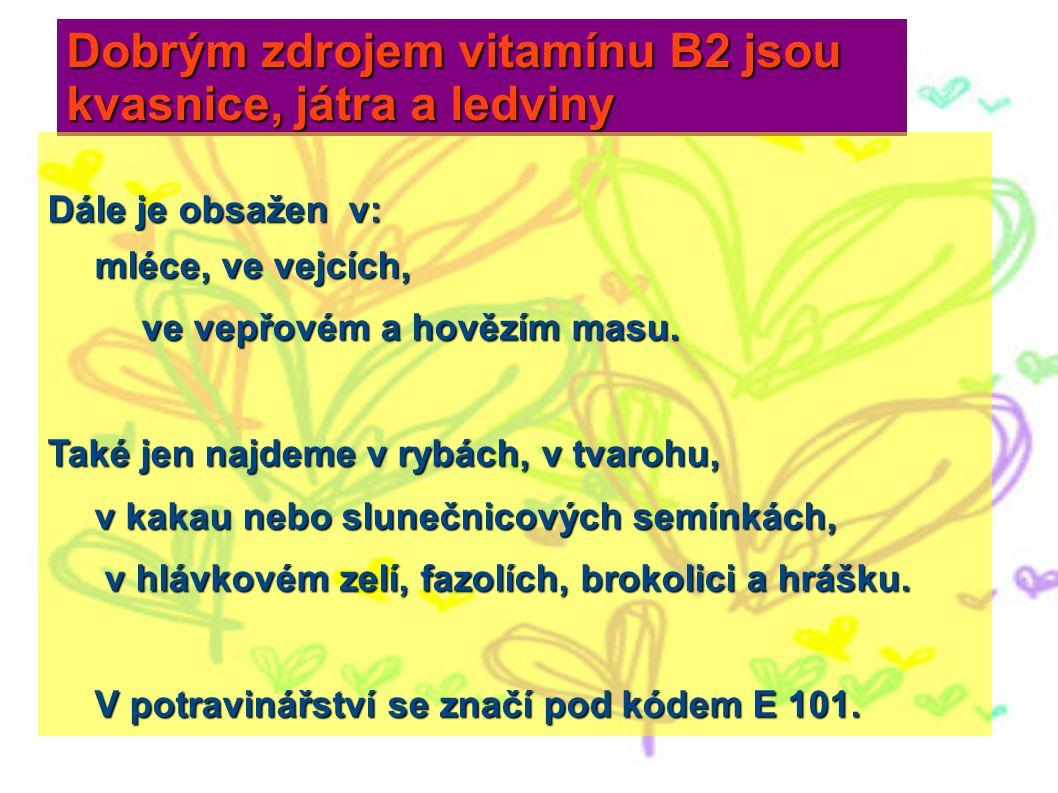 Dobrým zdrojem vitamínu B2 jsou kvasnice, játra a ledviny Dále je obsažen v: mléce, ve vejcích, mléce, ve vejcích, ve vepřovém a hovězím masu. ve vepř
