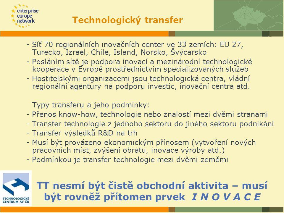 Technologický transfer - Síť 70 regionálních inovačních center ve 33 zemích: EU 27, Turecko, Izrael, Chile, Island, Norsko, Švýcarsko - Posláním sítě je podpora inovací a mezinárodní technologické kooperace v Evropě prostřednictvím specializovaných služeb - Hostitelskými organizacemi jsou technologická centra, vládní regionální agentury na podporu investic, inovační centra atd.