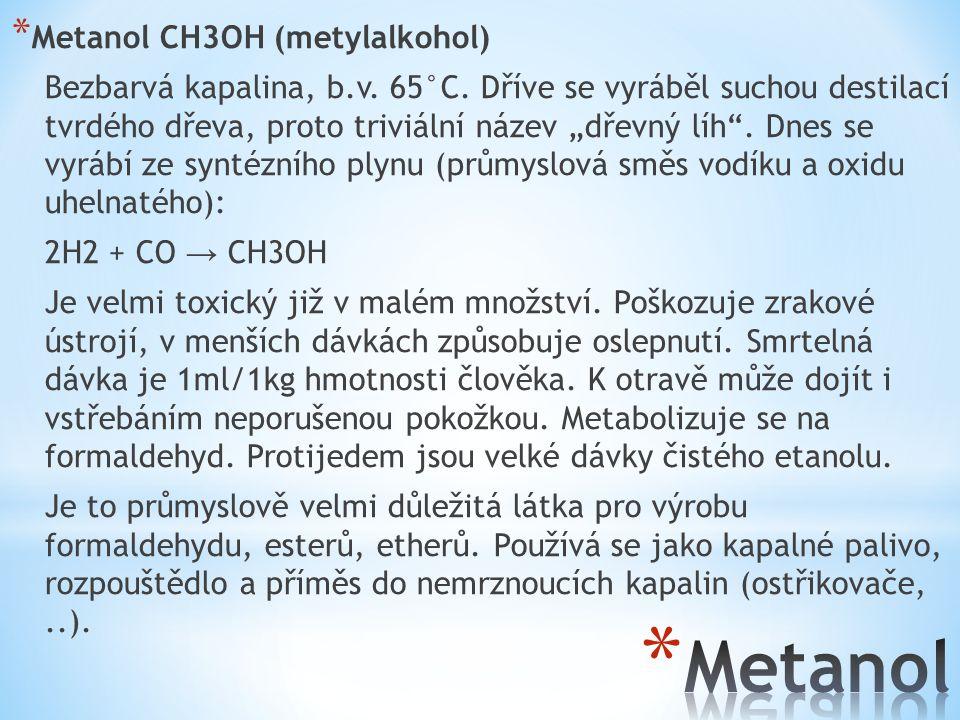 """* Metanol CH3OH (metylalkohol) Bezbarvá kapalina, b.v. 65°C. Dříve se vyráběl suchou destilací tvrdého dřeva, proto triviální název """"dřevný líh"""". Dnes"""