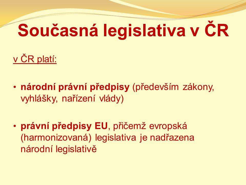 Současná legislativa v ČR v ČR platí: národní právní předpisy (především zákony, vyhlášky, nařízení vlády) právní předpisy EU, přičemž evropská (harmo