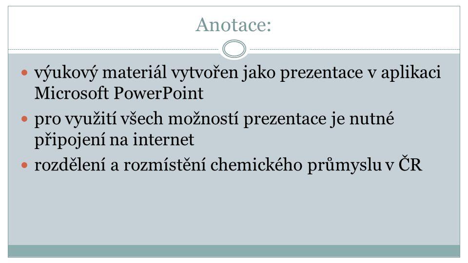 Anotace: výukový materiál vytvořen jako prezentace v aplikaci Microsoft PowerPoint pro využití všech možností prezentace je nutné připojení na internet rozdělení a rozmístění chemického průmyslu v ČR