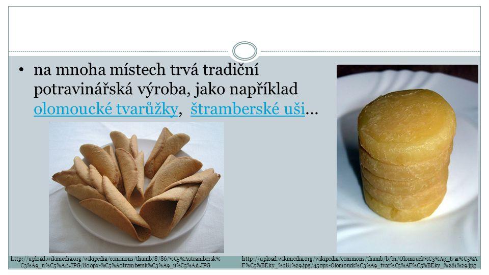 http://upload.wikimedia.org/wikipedia/commons/thumb/8/86/%C5%A0trambersk% C3%A9_u%C5%A1i.JPG/800px-%C5%A0trambersk%C3%A9_u%C5%A1i.JPG http://upload.wikimedia.org/wikipedia/commons/thumb/b/b1/Olomouck%C3%A9_tvar%C5%A F%C5%BEky_%281%29.jpg/450px-Olomouck%C3%A9_tvar%C5%AF%C5%BEky_%281%29.jpg na mnoha místech trvá tradiční potravinářská výroba, jako například olomoucké tvarůžky, štramberské uši...
