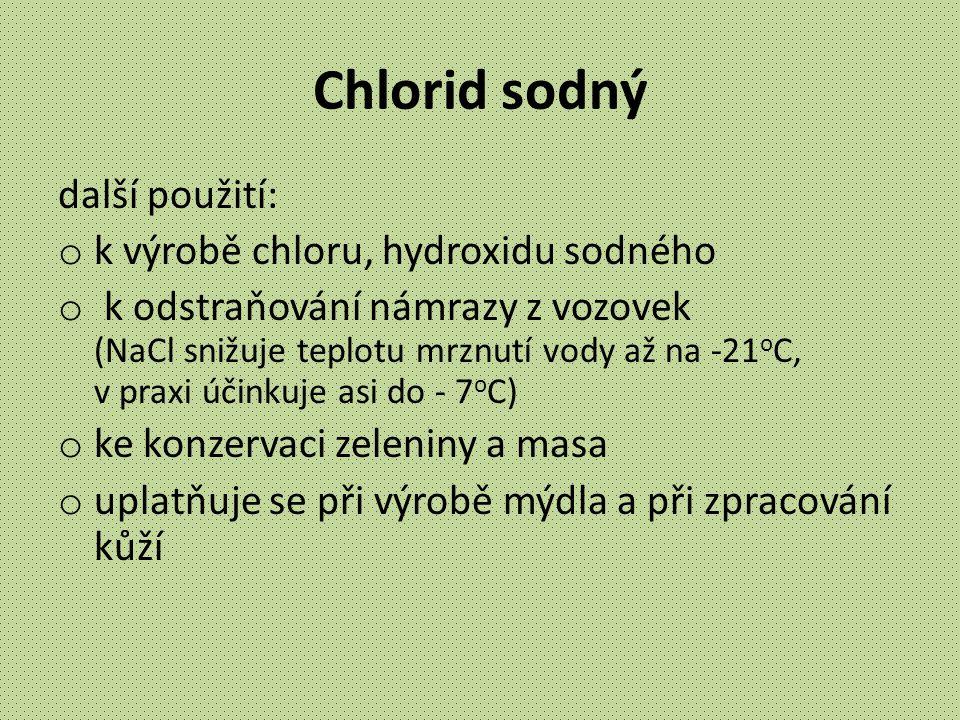 Chlorid sodný další použití: o k výrobě chloru, hydroxidu sodného o k odstraňování námrazy z vozovek (NaCl snižuje teplotu mrznutí vody až na -21 o C,