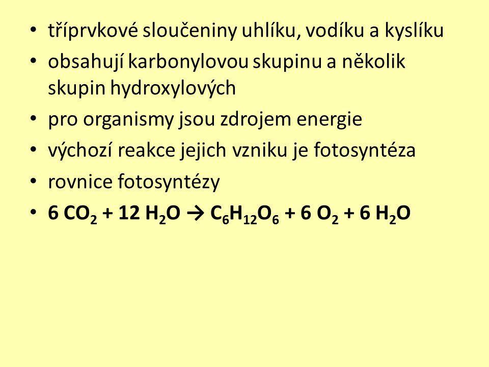 tříprvkové sloučeniny uhlíku, vodíku a kyslíku obsahují karbonylovou skupinu a několik skupin hydroxylových pro organismy jsou zdrojem energie výchozí reakce jejich vzniku je fotosyntéza rovnice fotosyntézy 6 CO 2 + 12 H 2 O → C 6 H 12 O 6 + 6 O 2 + 6 H 2 O