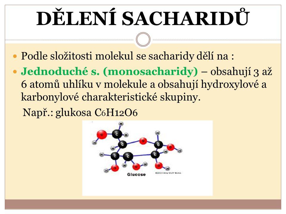 DĚLENÍ SACHARIDŮ Podle složitosti molekul se sacharidy dělí na : Jednoduché s. (monosacharidy) – obsahují 3 až 6 atomů uhlíku v molekule a obsahují hy