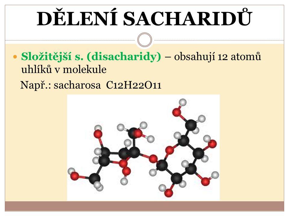DĚLENÍ SACHARIDŮ Složitější s. (disacharidy) – obsahují 12 atomů uhlíků v molekule Např.: sacharosa C12H22O11