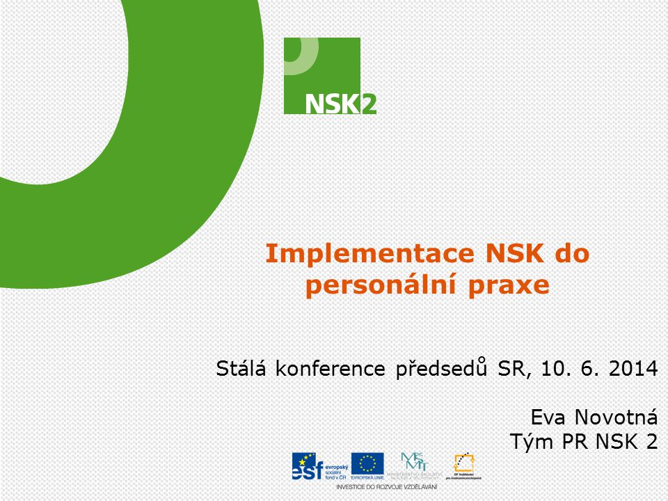 Implementace NSK do personální praxe Aktuálně prokazatelně využívá NSK 750 zaměstnavatelů, převážně firemního charakteru Na zavádění NSK se podílí zejména zástupci střešních zaměstnavatelů HK ČR a SP ČR, PR zakázky a síť sektorových rad V průběhu února a března 2014 proběhlo šetření mezi členy pracovních skupin a mezi stvrzovateli (102 subjektů prokazatelně využívá NSK v personální praxi) 2