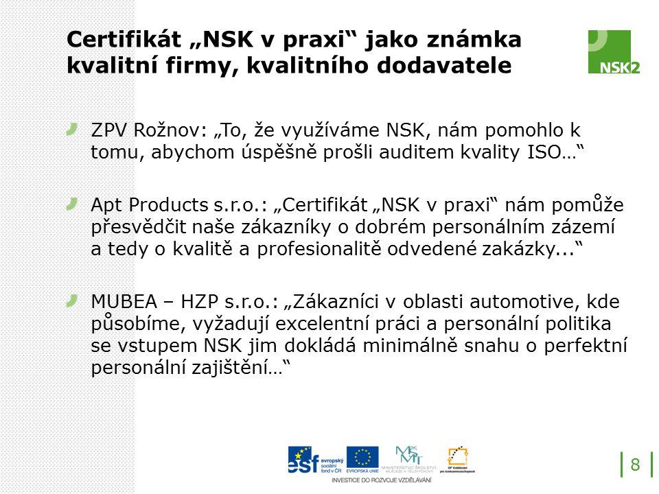 """Certifikát """"NSK v praxi jako známka kvalitní firmy, kvalitního dodavatele ZPV Rožnov: """"To, že využíváme NSK, nám pomohlo k tomu, abychom úspěšně prošli auditem kvality ISO… Apt Products s.r.o.: """"Certifikát """"NSK v praxi nám pomůže přesvědčit naše zákazníky o dobrém personálním zázemí a tedy o kvalitě a profesionalitě odvedené zakázky... MUBEA – HZP s.r.o.: """"Zákazníci v oblasti automotive, kde působíme, vyžadují excelentní práci a personální politika se vstupem NSK jim dokládá minimálně snahu o perfektní personální zajištění… 8"""