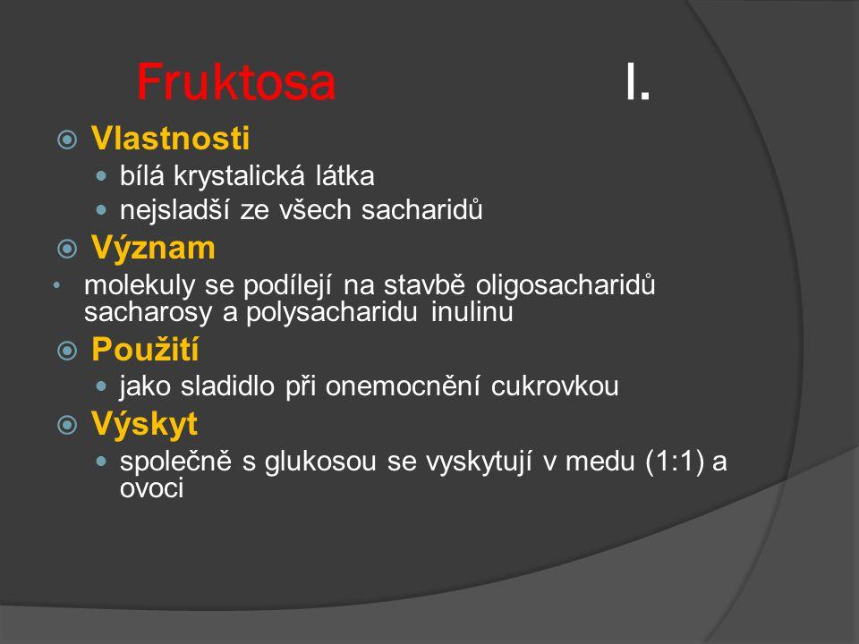 Fruktosa I.  Vlastnosti bílá krystalická látka nejsladší ze všech sacharidů  Význam molekuly se podílejí na stavbě oligosacharidů sacharosy a polysa