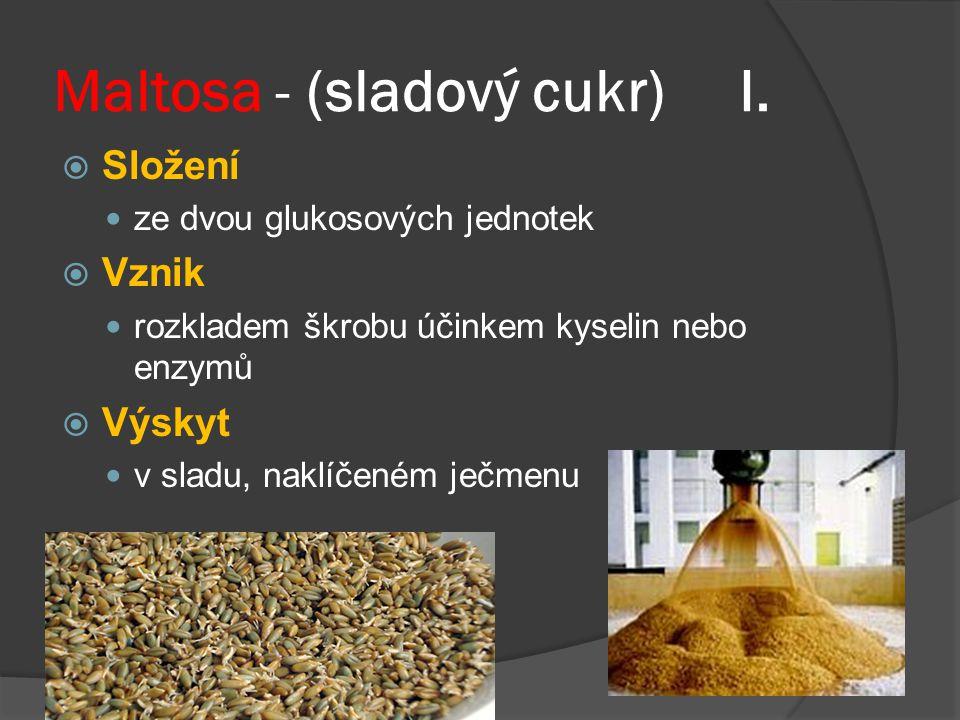 Maltosa - (sladový cukr) I.  Složení ze dvou glukosových jednotek  Vznik rozkladem škrobu účinkem kyselin nebo enzymů  Výskyt v sladu, naklíčeném j