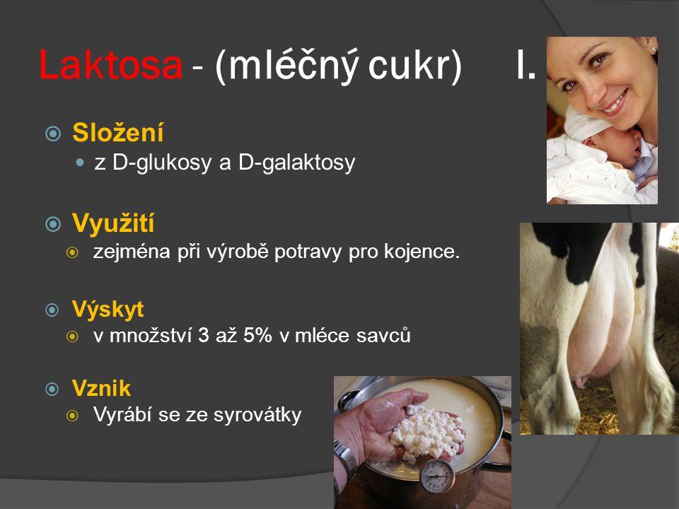 Laktosa - (mléčný cukr) I.  Složení z D-glukosy a D-galaktosy  Využití  zejména při výrobě potravy pro kojence.  Výskyt  v množství 3 až 5% v mlé