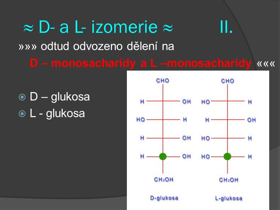 ≈ D- a L- izomerie ≈II. »»» odtud odvozeno dělení na D – monosacharidy a L –monosacharidy «««  D – glukosa  L - glukosa
