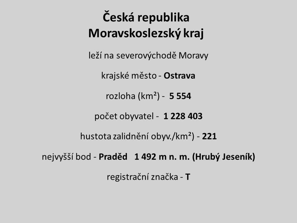 Česká republika Moravskoslezský kraj leží na severovýchodě Moravy krajské město - Ostrava rozloha (km²) - 5 554 počet obyvatel - 1 228 403 hustota zal