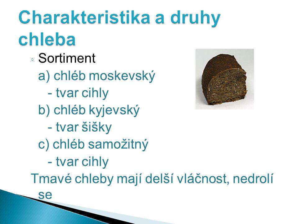 ◦ Sortiment a) chléb moskevský - tvar cihly b) chléb kyjevský - tvar šišky c) chléb samožitný - tvar cihly Tmavé chleby mají delší vláčnost, nedrolí se