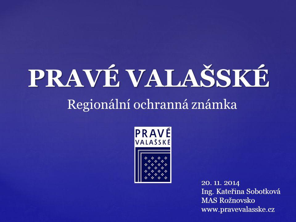 PRAVÉ VALAŠSKÉ Regionální ochranná známka 20. 11. 2014 Ing. Kateřina Sobotková MAS Rožnovsko www.pravevalasske.cz