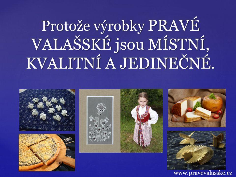 Protože výrobky PRAVÉ VALAŠSKÉ jsou MÍSTNÍ, KVALITNÍ A JEDINEČNÉ. www.pravevalasske.cz