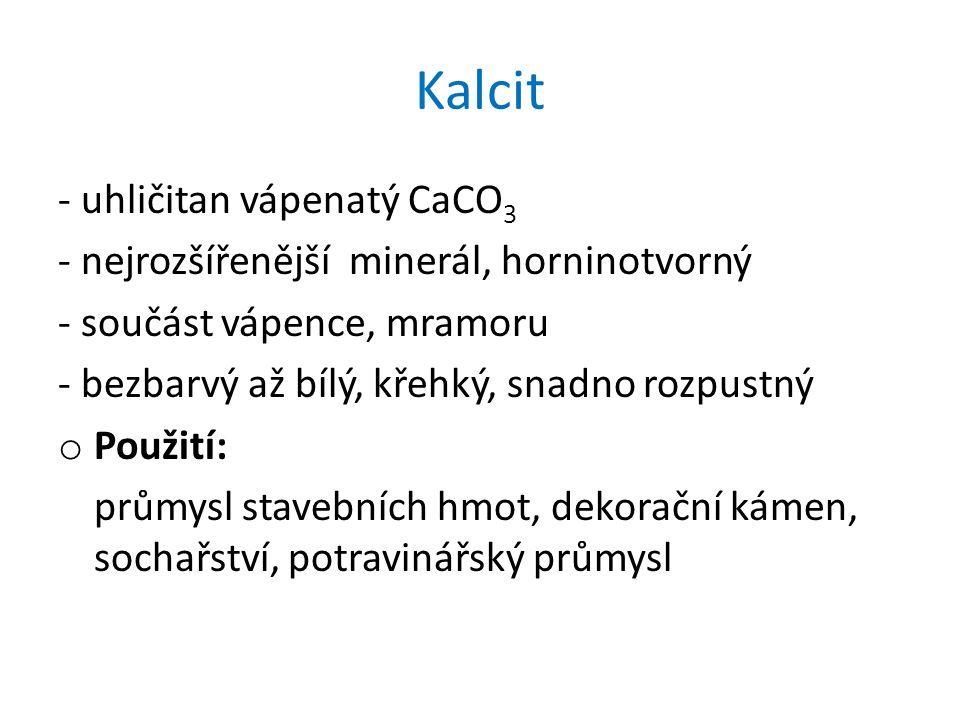 Kalcit - uhličitan vápenatý CaCO 3 - nejrozšířenější minerál, horninotvorný - součást vápence, mramoru - bezbarvý až bílý, křehký, snadno rozpustný o