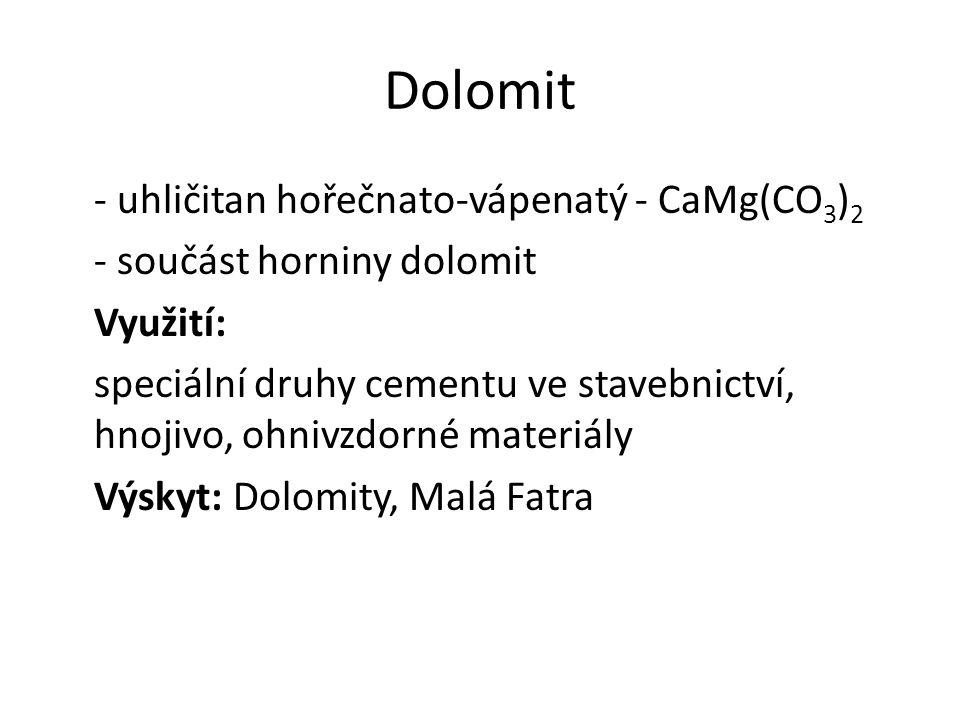 Dolomit - uhličitan hořečnato-vápenatý - CaMg(CO 3 ) 2 - součást horniny dolomit Využití: speciální druhy cementu ve stavebnictví, hnojivo, ohnivzdorn