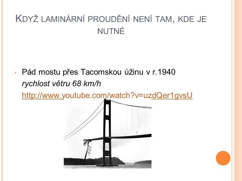 K DYŽ LAMINÁRNÍ PROUDĚNÍ NENÍ TAM, KDE JE NUTNÉ Pád mostu přes Tacomskou úžinu v r.1940 rychlost větru 68 km/h http://www.youtube.com/watch?v=uzdQer1gvsU