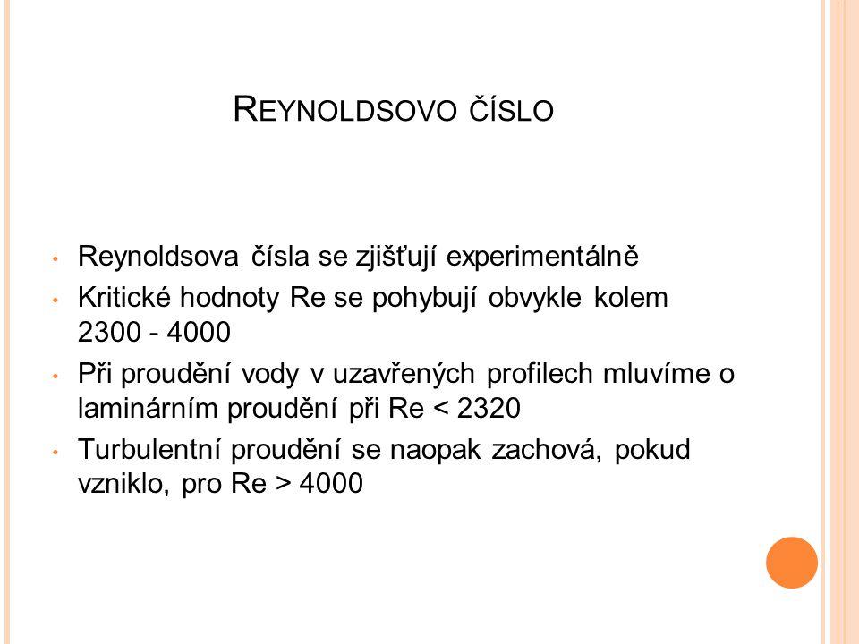 R EYNOLDSOVO ČÍSLO Reynoldsova čísla se zjišťují experimentálně Kritické hodnoty Re se pohybují obvykle kolem 2300 - 4000 Při proudění vody v uzavřených profilech mluvíme o laminárním proudění při Re < 2320 Turbulentní proudění se naopak zachová, pokud vzniklo, pro Re > 4000