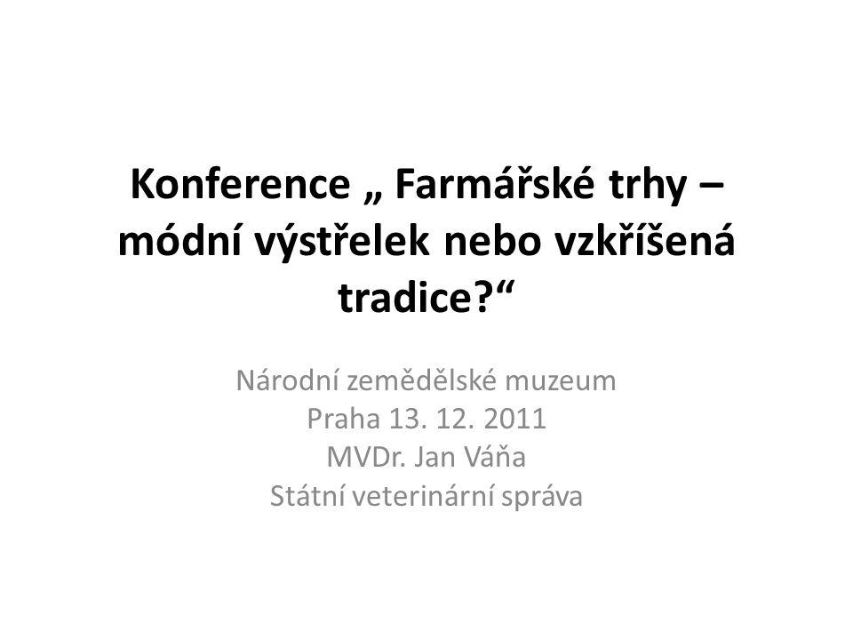 """Konference """" Farmářské trhy – módní výstřelek nebo vzkříšená tradice?"""" Národní zemědělské muzeum Praha 13. 12. 2011 MVDr. Jan Váňa Státní veterinární"""
