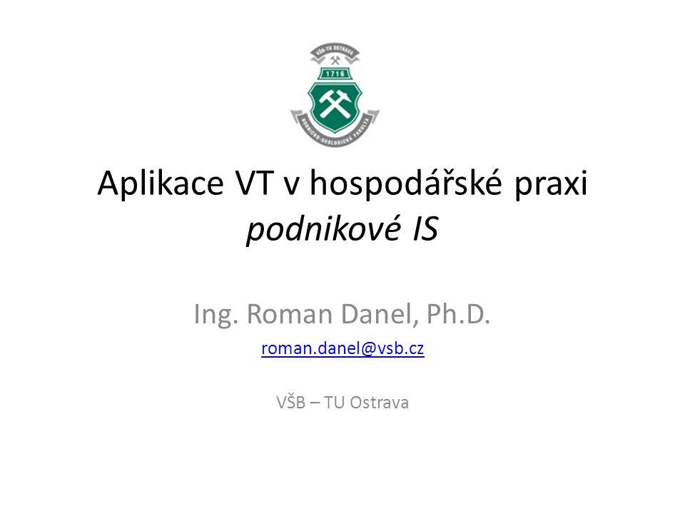 Aplikace VT v hospodářské praxi podnikové IS Ing. Roman Danel, Ph.D. roman.danel@vsb.cz VŠB – TU Ostrava