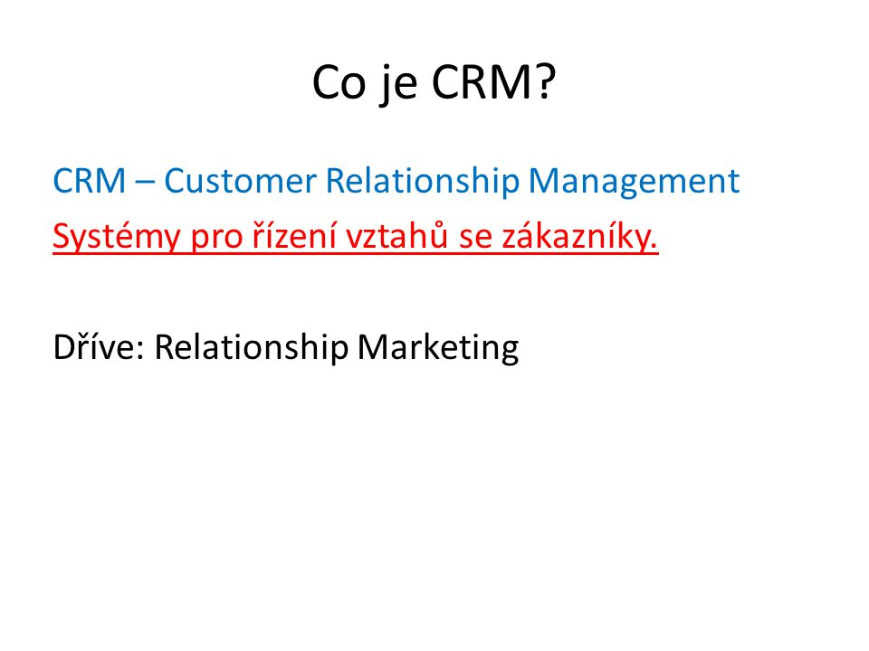 Co je CRM? CRM – Customer Relationship Management Systémy pro řízení vztahů se zákazníky. Dříve: Relationship Marketing