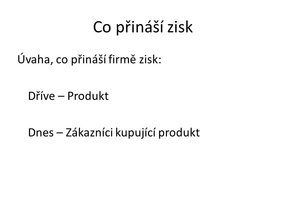 Co přináší zisk Úvaha, co přináší firmě zisk: Dříve – Produkt Dnes – Zákazníci kupující produkt