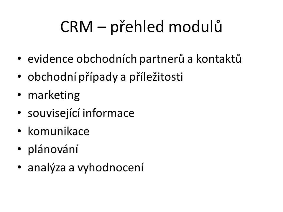 CRM – přehled modulů evidence obchodních partnerů a kontaktů obchodní případy a příležitosti marketing související informace komunikace plánování analýza a vyhodnocení