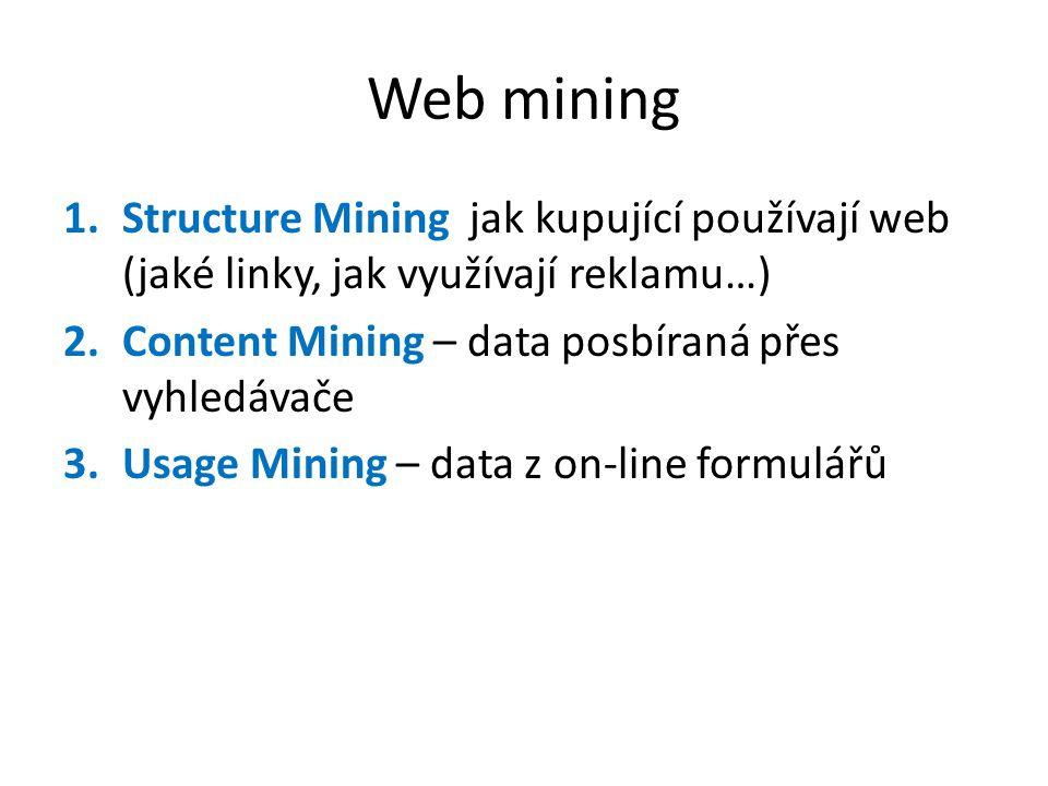 Web mining 1.Structure Mining jak kupující používají web (jaké linky, jak využívají reklamu…) 2.Content Mining – data posbíraná přes vyhledávače 3.Usage Mining – data z on-line formulářů