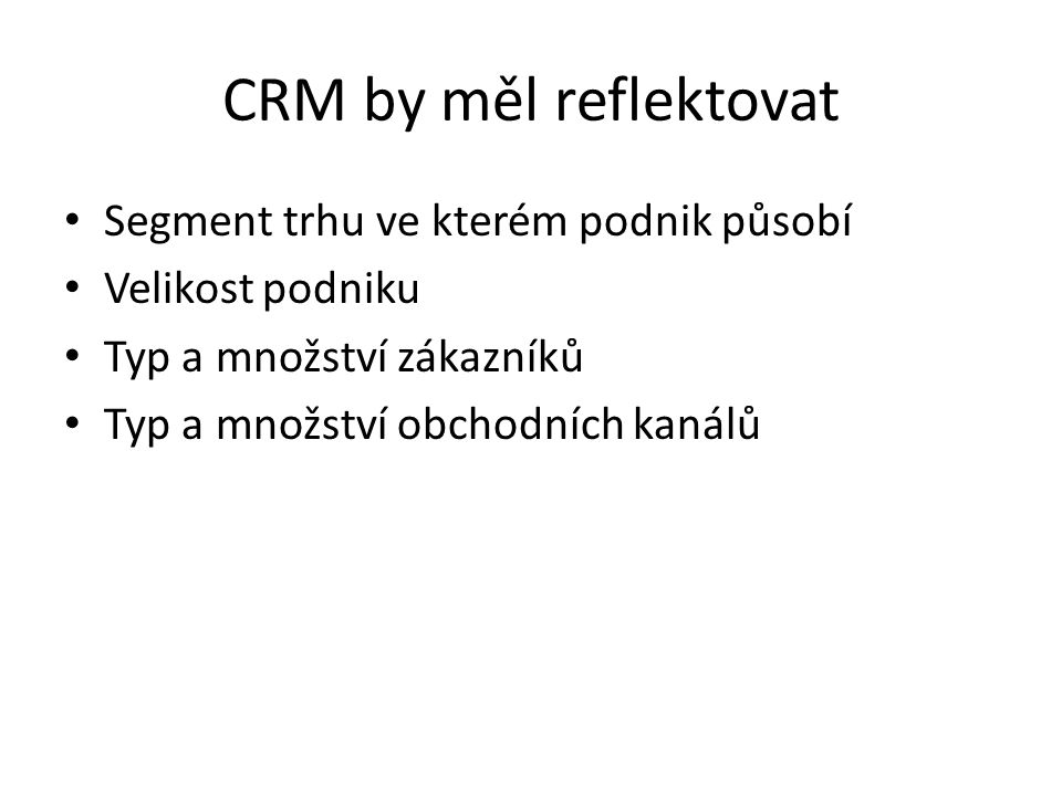 CRM by měl reflektovat Segment trhu ve kterém podnik působí Velikost podniku Typ a množství zákazníků Typ a množství obchodních kanálů