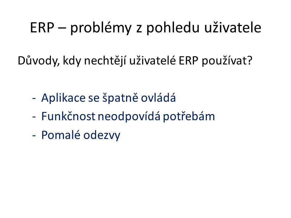 ERP – problémy z pohledu uživatele Důvody, kdy nechtějí uživatelé ERP používat? -Aplikace se špatně ovládá -Funkčnost neodpovídá potřebám -Pomalé odez