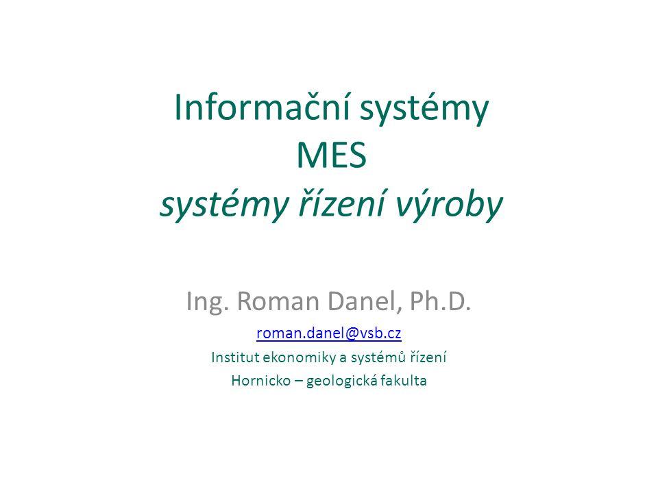 Informační systémy MES systémy řízení výroby Ing. Roman Danel, Ph.D. roman.danel@vsb.cz Institut ekonomiky a systémů řízení Hornicko – geologická faku