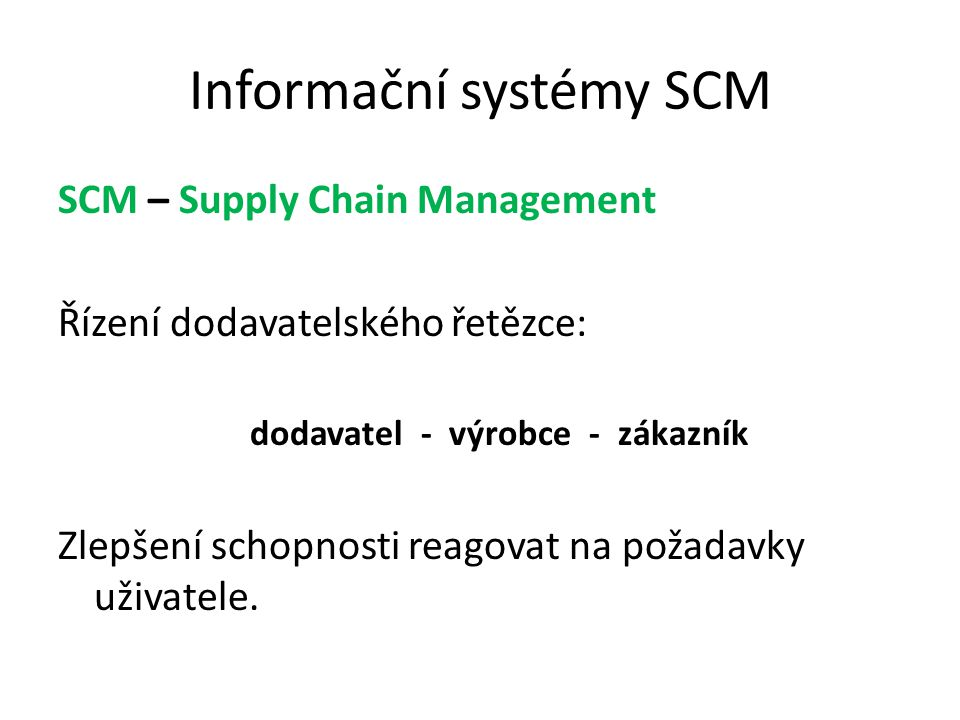 Informační systémy SCM SCM – Supply Chain Management Řízení dodavatelského řetězce: dodavatel - výrobce - zákazník Zlepšení schopnosti reagovat na pož