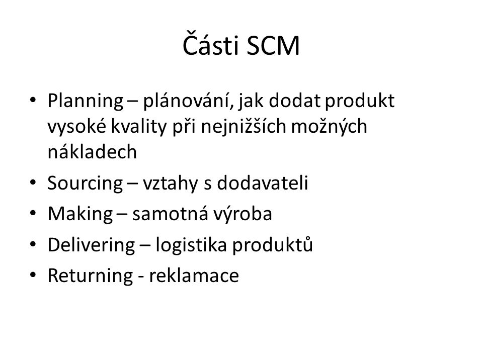 Části SCM Planning – plánování, jak dodat produkt vysoké kvality při nejnižších možných nákladech Sourcing – vztahy s dodavateli Making – samotná výroba Delivering – logistika produktů Returning - reklamace