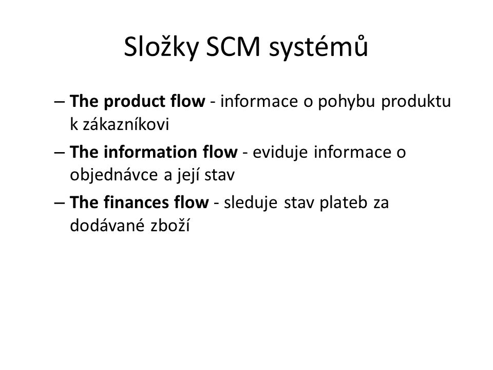 Složky SCM systémů – The product flow - informace o pohybu produktu k zákazníkovi – The information flow - eviduje informace o objednávce a její stav – The finances flow - sleduje stav plateb za dodávané zboží