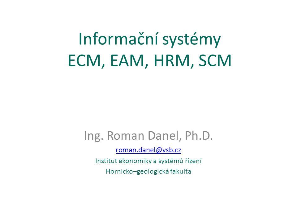 Informační systémy ECM, EAM, HRM, SCM Ing. Roman Danel, Ph.D. roman.danel@vsb.cz Institut ekonomiky a systémů řízení Hornicko–geologická fakulta