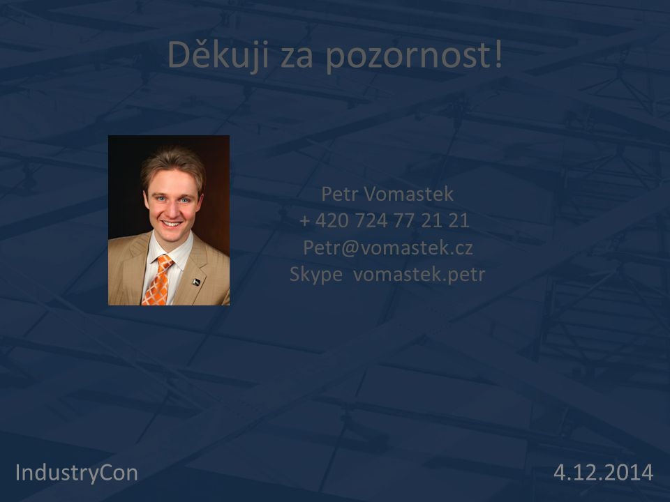 IndustryCon 4.12.2014 Děkuji za pozornost! Petr Vomastek + 420 724 77 21 21 Petr@vomastek.cz Skype vomastek.petr