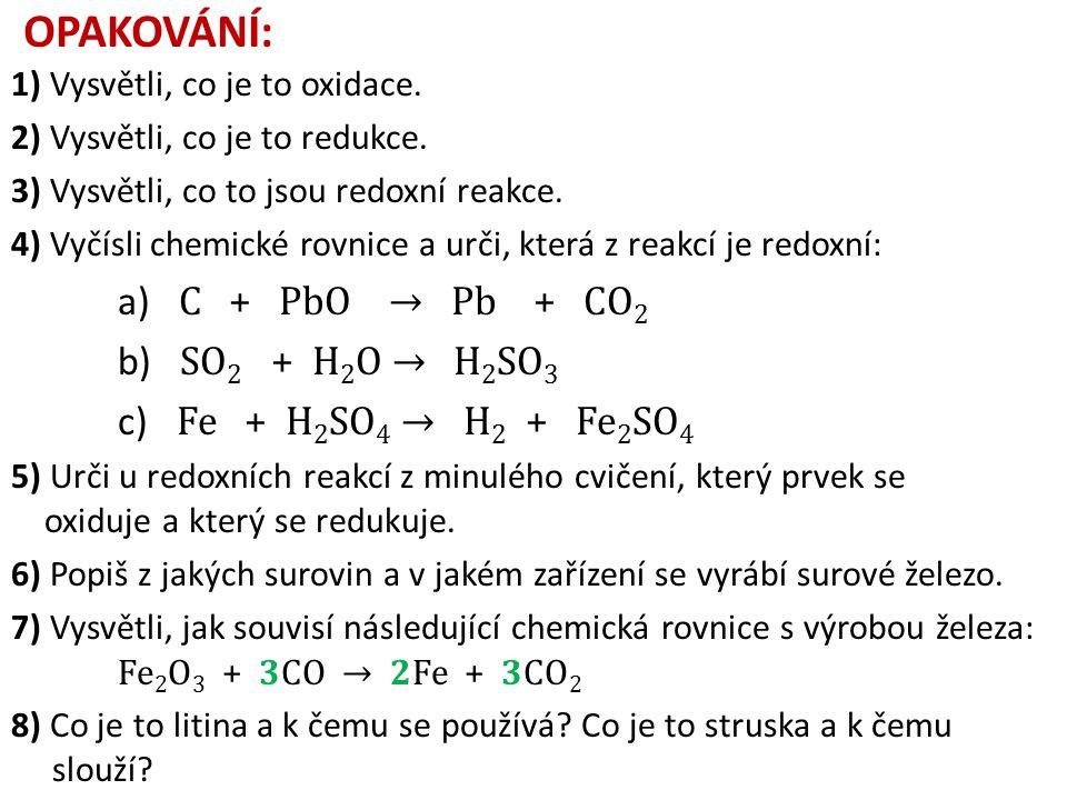 OPAKOVÁNÍ: 1) Vysvětli, co je to oxidace. 2) Vysvětli, co je to redukce. 3) Vysvětli, co to jsou redoxní reakce. 4) Vyčísli chemické rovnice a urči, k