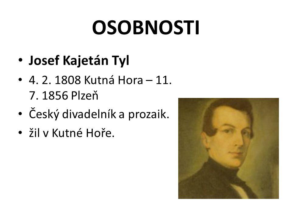 OSOBNOSTI Josef Kajetán Tyl 4. 2. 1808 Kutná Hora – 11. 7. 1856 Plzeň Český divadelník a prozaik. žil v Kutné Hoře.