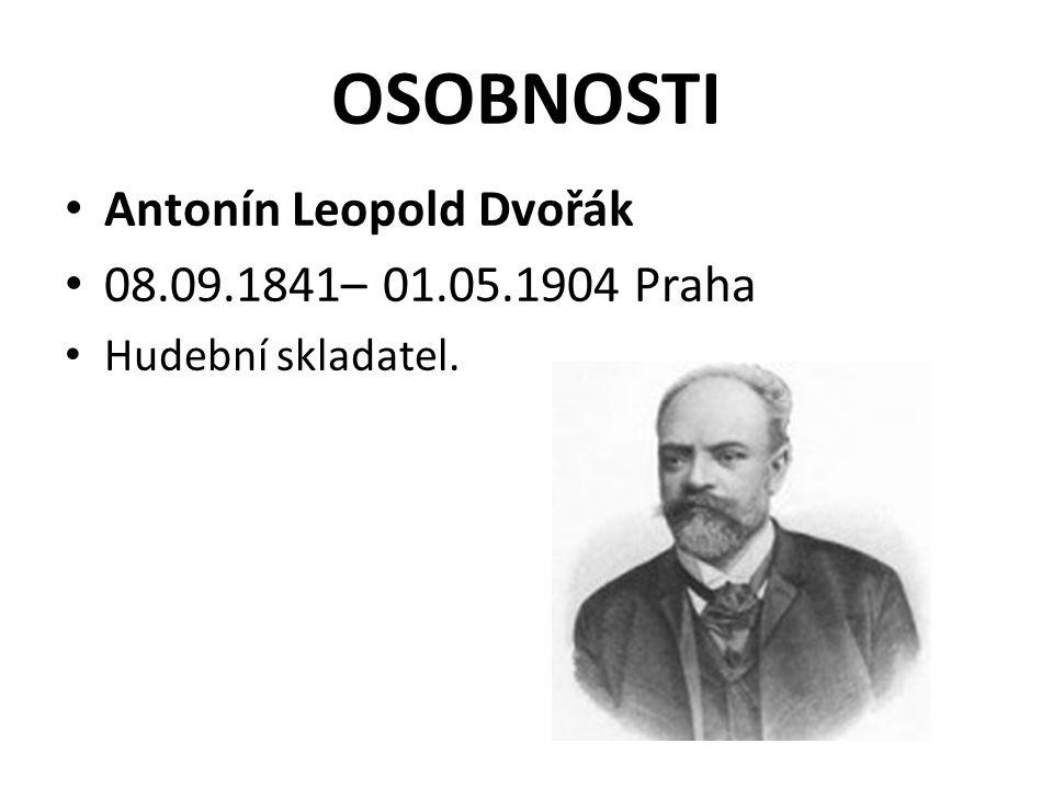 OSOBNOSTI Antonín Leopold Dvořák 08.09.1841– 01.05.1904 Praha Hudební skladatel.