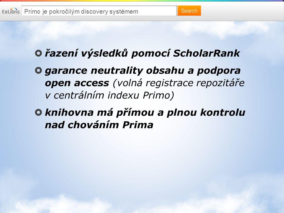 Primo je pokročilým discovery systémem  řazení výsledků pomocí ScholarRank  garance neutrality obsahu a podpora open access (volná registrace repozitáře v centrálním indexu Primo)  knihovna má přímou a plnou kontrolu nad chováním Prima