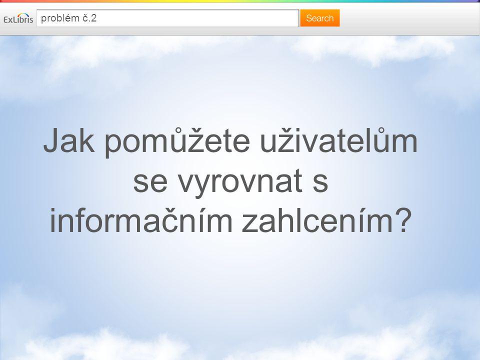 Jak pomůžete uživatelům se vyrovnat s informačním zahlcením problém č.2